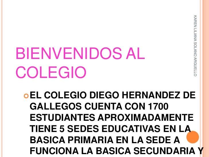 KAREN LILIANA SOLANO ARGUELLOBIENVENIDOS ALCOLEGIO ELCOLEGIO DIEGO HERNANDEZ DE GALLEGOS CUENTA CON 1700 ESTUDIANTES APRO...