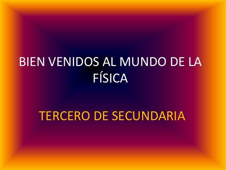 BIEN VENIDOS AL MUNDO DE LA            FÍSICA          TERCERO DE SECUNDARIA ELABORADO POR: EDWIN QUISBERT GUTIERREZ