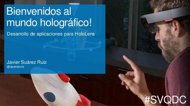 Bienvenidos al mundo holográfico! Desarrollo de aplicaciones para HoloLens Javier Suárez Ruiz @jsuarezruiz #SVQDC