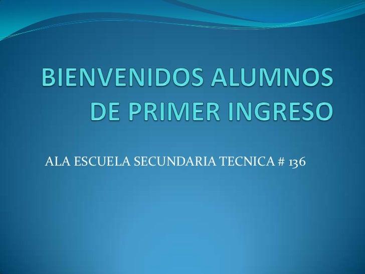 BIENVENIDOS ALUMNOS DE PRIMER INGRESO<br />ALA ESCUELA SECUNDARIA TECNICA # 136<br />