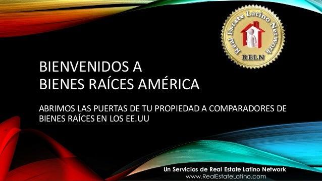 BIENVENIDOS A BIENES RAÍCES AMÉRICA ABRIMOS LAS PUERTAS DE TU PROPIEDAD A COMPARADORES DE BIENES RAÍCES EN LOS EE.UU Un Se...