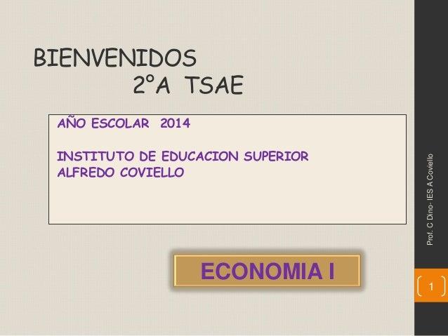 BIENVENIDOS 2°A TSAE AÑO ESCOLAR 2014 INSTITUTO DE EDUCACION SUPERIOR ALFREDO COVIELLO 1 ECONOMIA I Prof.CDino-IESACoviello