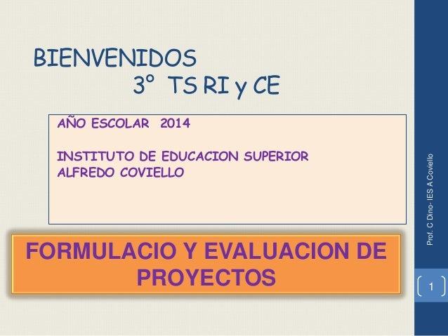 BIENVENIDOS 3° TS RI y CE AÑO ESCOLAR 2014 INSTITUTO DE EDUCACION SUPERIOR ALFREDO COVIELLO 1 FORMULACIO Y EVALUACION DE P...