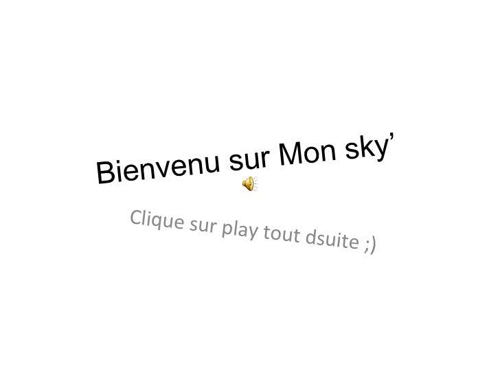 Bienvenu sur Mon sky'  Clique sur play tout dsuite ;)