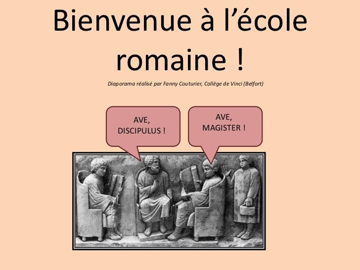 Bienvenue à l'école    romaine !    Diaporama réalisé par Fanny Couturier, Collège de Vinci (Belfort)            AVE,     ...