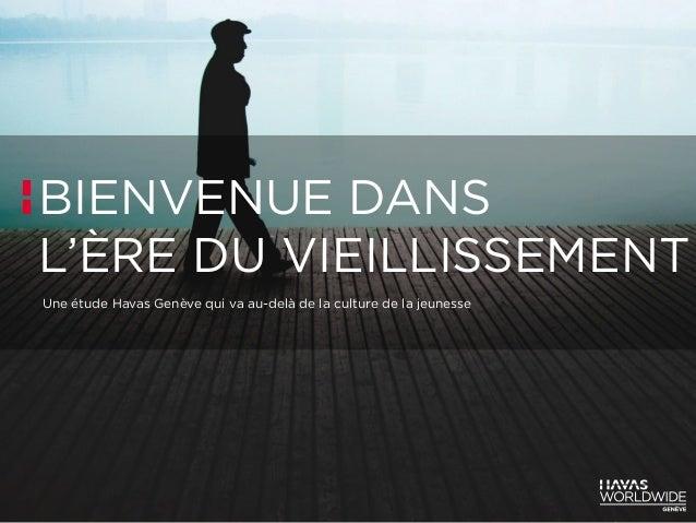 BIENVENUE DANS L'ÈRE DU VIEILLISSEMENT Une étude Havas Genève qui va au-delà de la culture de la jeunesse