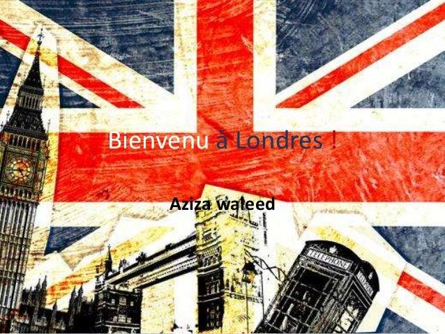 Bienvenu à Londres !     Aziza waleed