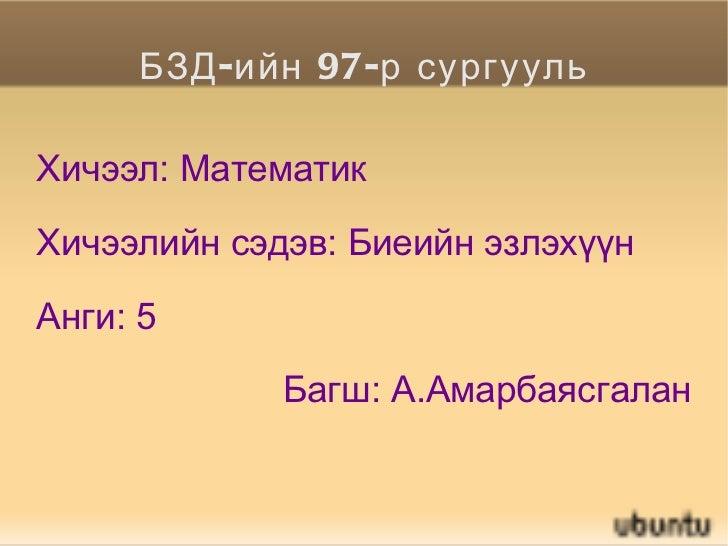 БЗД-ийн 97-р сургууль Хичээл: Математик Хичээлийн сэдэв: Биеийн эзлэхүүн Анги: 5 Багш: А.Амарбаясгалан