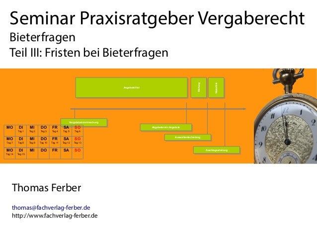 Seminar Praxisratgeber Vergaberecht Bieterfragen Teil III: Fristen bei Bieterfragen Thomas Ferber thomas@fachverlag-ferber...