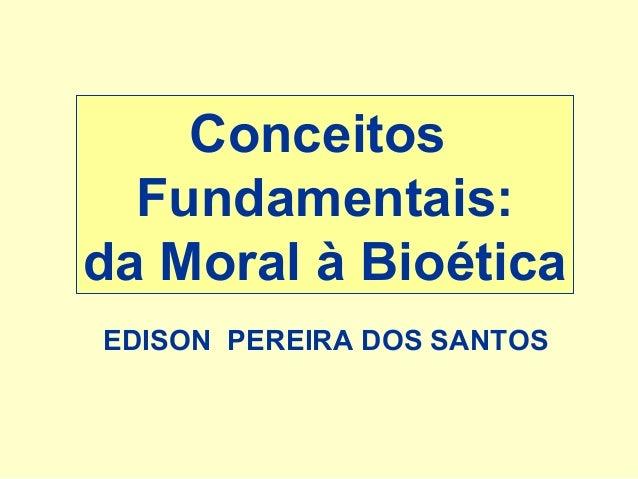 Conceitos Fundamentais: da Moral à Bioética EDISON PEREIRA DOS SANTOS