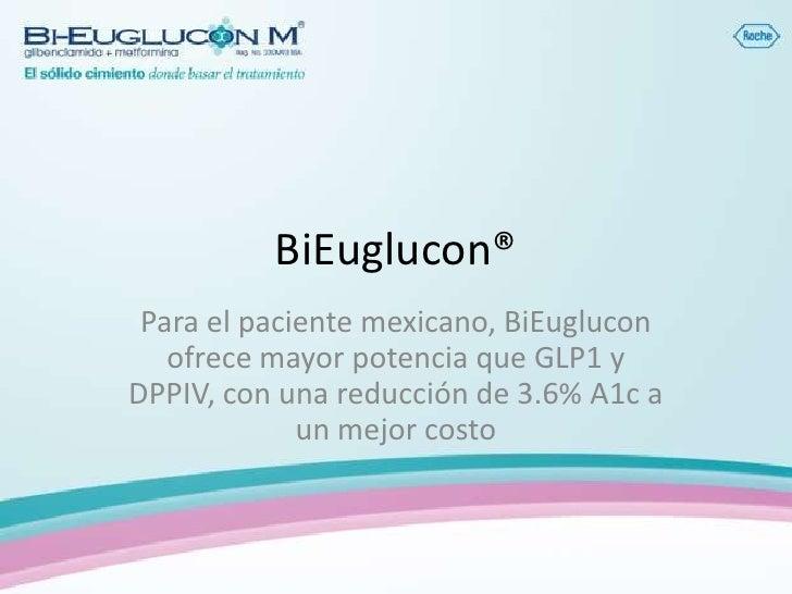BiEuglucon® Para el paciente mexicano, BiEuglucon   ofrece mayor potencia que GLP1 yDPPIV, con una reducción de 3.6% A1c a...