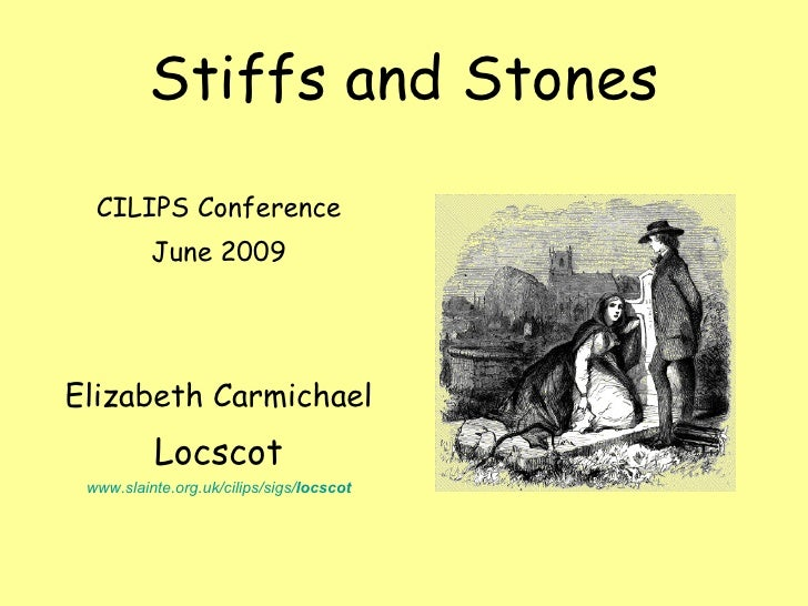 Stiffs and Stones <ul><li>CILIPS Conference </li></ul><ul><li>June 2009 </li></ul><ul><li>Elizabeth Carmichael </li></ul><...