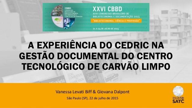 A EXPERIÊNCIA DO CEDRIC NA GESTÃO DOCUMENTAL DO CENTRO TECNOLÓGICO DE CARVÃO LIMPO Vanessa Levati Biff & Giovana Dalpont S...