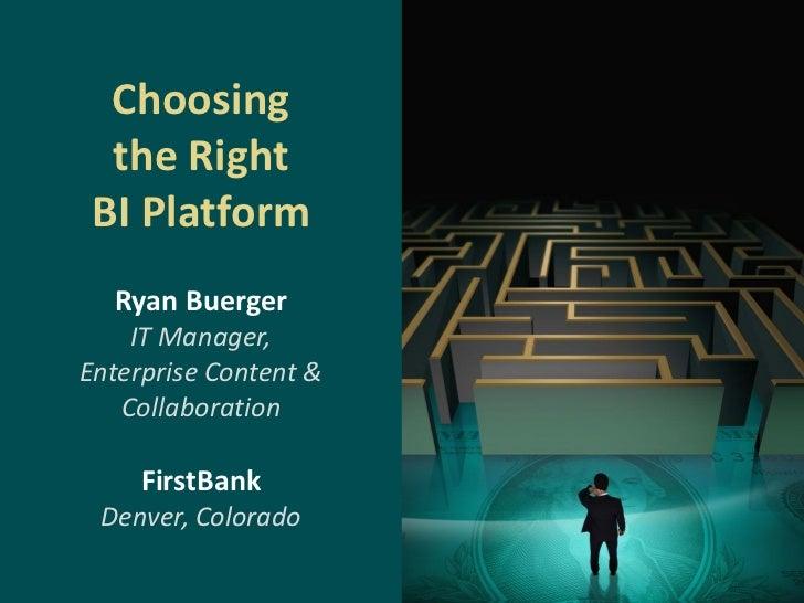 Choosing  the Right BI Platform  Ryan Buerger    IT Manager,Enterprise Content &   Collaboration     FirstBank Denver, Col...