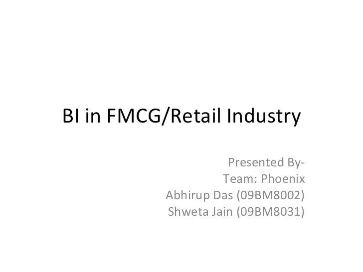 BI in FMCG/Retail Industry Presented By- Team: Phoenix Abhirup Das (09BM8002) Shweta Jain (09BM8031)