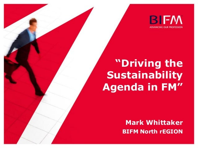 """Driving the Sustainability Agenda in FM"" Mark Whittaker BIFM North rEGION"