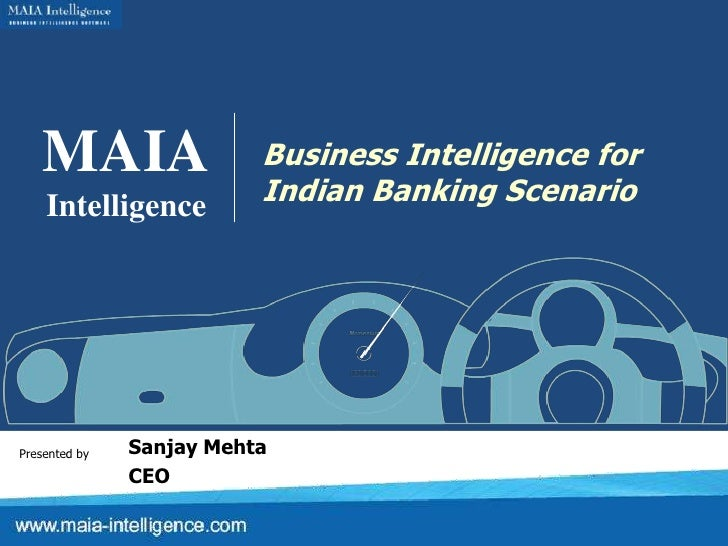 MAIA<br />Intelligence<br />Business Intelligence for<br />Indian Banking Scenario<br />Sanjay Mehta<br />CEO<br />Present...