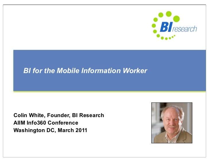 BI for the Mobile Information WorkerColin White, Founder, BI ResearchAIIM Info360 ConferenceWashington DC, March 2011