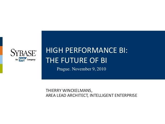 HIGH PERFORMANCE BI:THE FUTURE OF BI     Prague. November 9, 2010THIERRY WINCKELMANS,AREA LEAD ARCHITECT, INTELLIGENT ENTE...