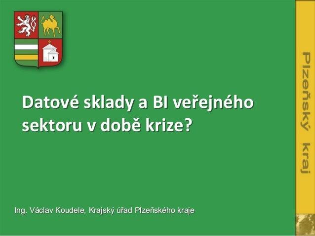 Datové sklady a BI veřejného  sektoru v době krize?Ing. Václav Koudele, Krajský úřad Plzeňského kraje