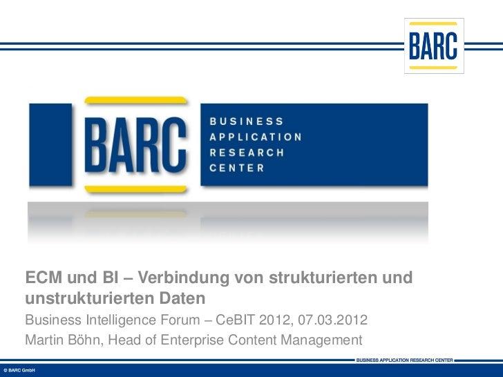 ECM und BI – Verbindung von strukturierten undunstrukturierten DatenBusiness Intelligence Forum – CeBIT 2012, 07.03.2012Ma...