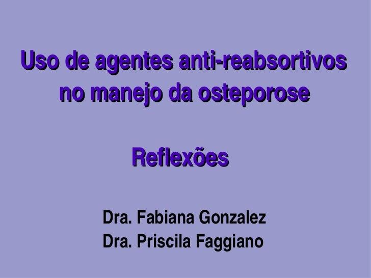 Usodeagentesantireabsortivos   nomanejodaosteporose          Reflexões        Dra.FabianaGonzalez        ...