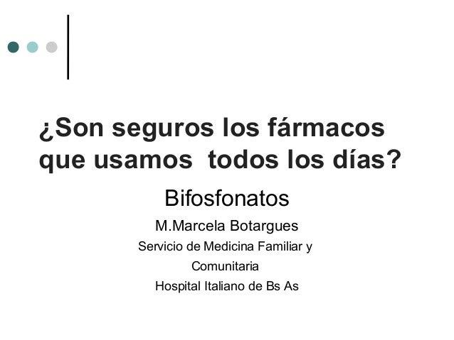 ¿Son seguros los fármacosque usamos todos los días?           Bifosfonatos          M.Marcela Botargues       Servicio de ...