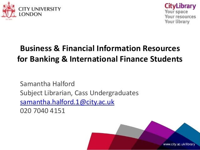 Business & Financial Information Resources for Banking & International Finance Students Samantha Halford Subject Librarian...