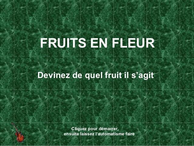 FRUITS EN FLEURDevinez de quel fruit il s'agit          Cliquez pour démarrer,       ensuite laissez l'automatisme faire