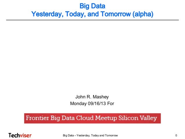 Big Data – Yesterday, Today and Tomorrow 0 John R. Mashey Monday 09/16/13 For Big Data Yesterday, Today, and Tomorrow (alp...