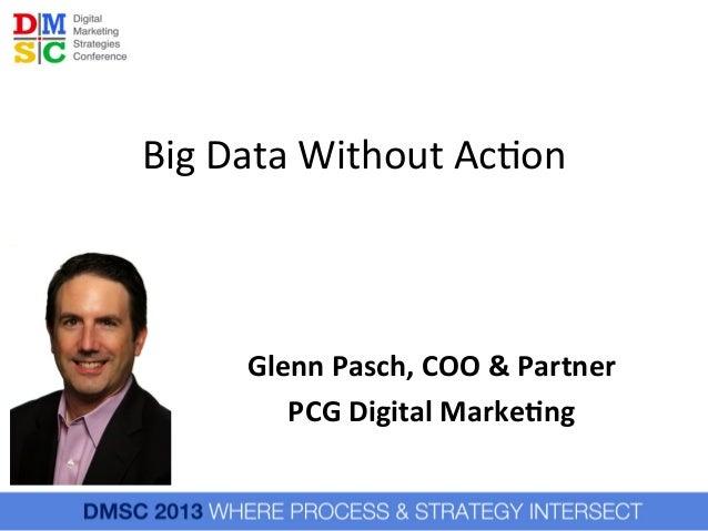 Big  Data  Without  Ac.on    Glenn  Pasch,  COO  &  Partner   PCG  Digital  Marke6ng