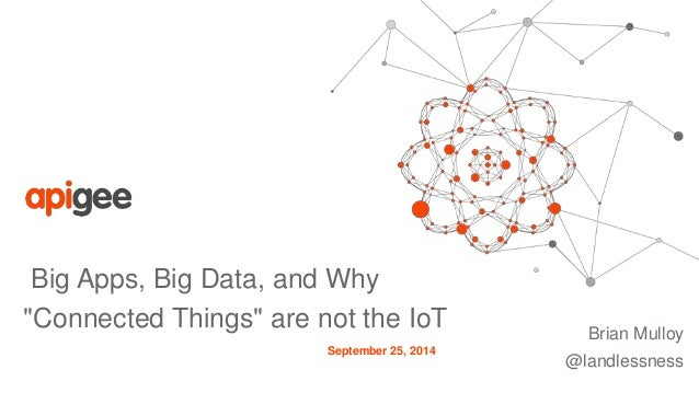 "Big Apps, Big Data, and Why  ""Connected Things"" are not the IoT  Brian Mulloy  @landlessness  September 25, 2014"