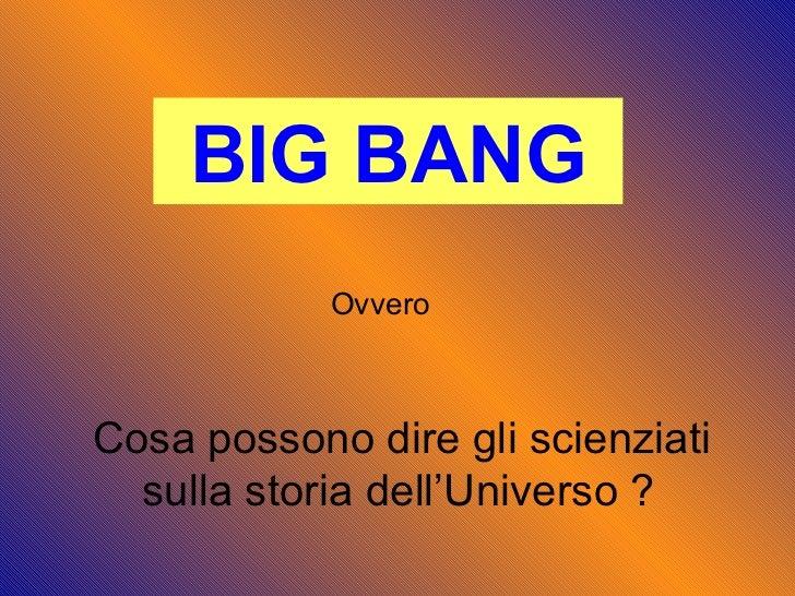 BIG BANG Ovvero Cosa possono dire gli scienziati  sulla storia dell'Universo ?