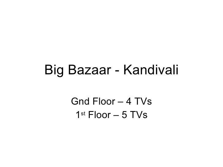 Big Bazaar - Kandivali Gnd Floor – 4 TVs 1 st  Floor – 5 TVs