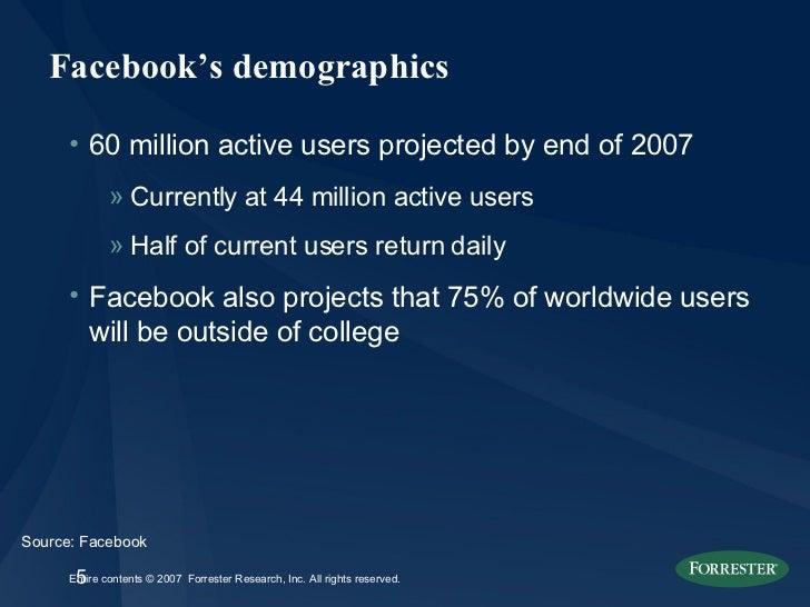 Facebook's demographics <ul><li>60 million active users projected by end of 2007 </li></ul><ul><ul><li>Currently at 44 mil...