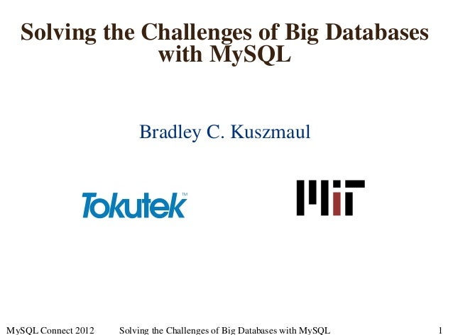Solving the Challenges of Big Databases with MySQL Bradley C. Kuszmaul MySQL Connect 2012 Solving the Challenges of Big Da...