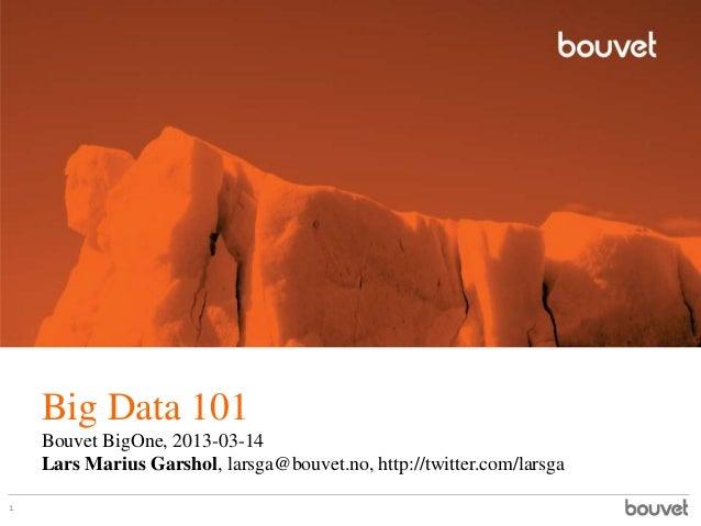 Big Data 101    Bouvet BigOne, 2013-03-14    Lars Marius Garshol, larsga@bouvet.no, http://twitter.com/larsga1
