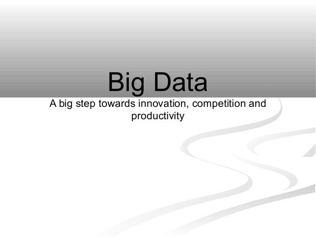 Big Data A big step towards innovation, competition and productivity