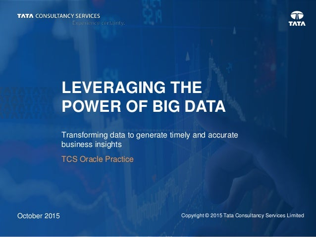 LEVERAGING THE POWER OF BIG DATA Transforming data to generate timely and accurate business insights October 2015 Copyrigh...