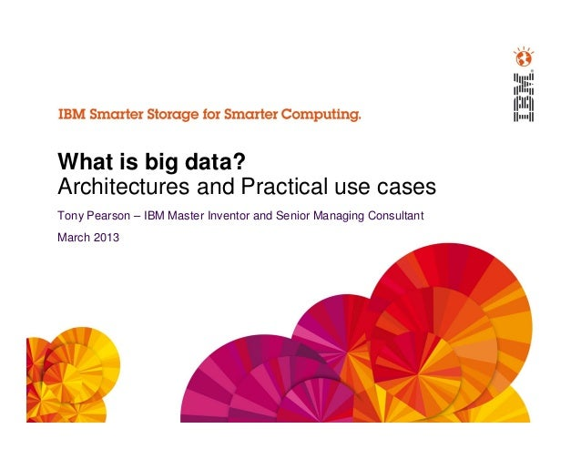What is big data?Architectures and Practical use casesTony Pearson – IBM Master Inventor and Senior Managing ConsultantMar...