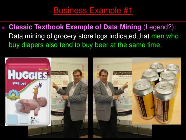  Classic Textbook Example of Data Mining (Legend?): Data mining of grocery store logs indicated that men who buy diapers ...