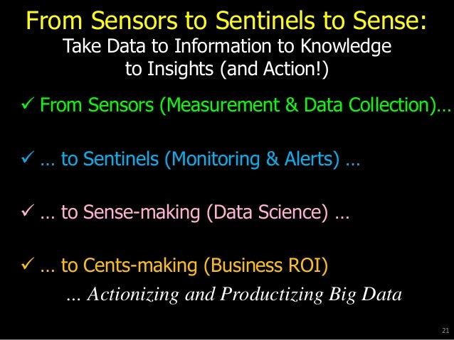 From Sensors to Sentinels to Sense: Take Data to Information to Knowledge to Insights (and Action!)  From Sensors (Measur...