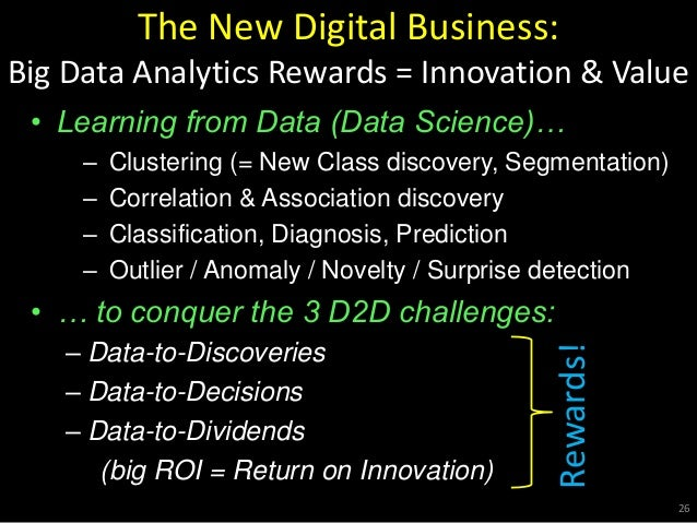 The New Digital Business: Big Data Analytics Rewards = Innovation & Value • Learning from Data (Data Science)… – Clusterin...