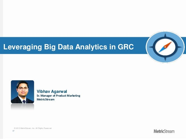 27 © 2015 MetricStream, Inc. All Rights Reserved. Leveraging Big Data Analytics in GRC Vibhav Agarwal Sr. Manager of Produ...