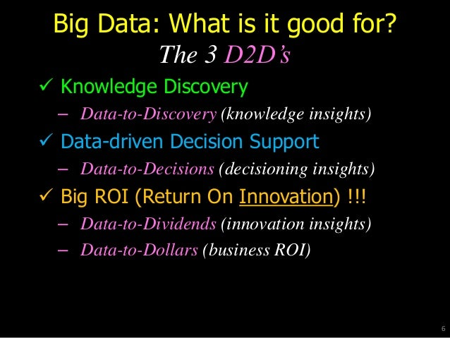 Big Data: What is it good for? The 3 D2D's  Knowledge Discovery – Data-to-Discovery (knowledge insights)  Data-driven De...