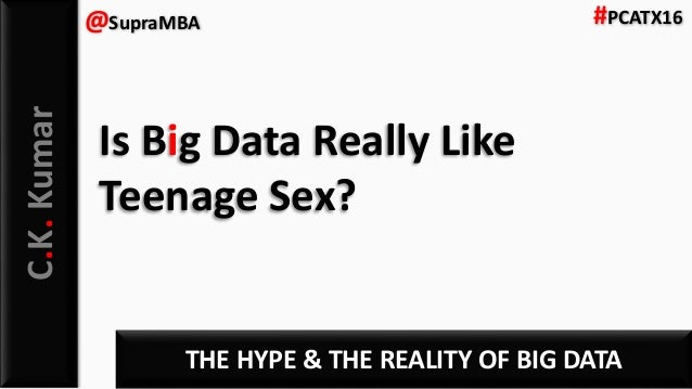 C.K.Kumar THE HYPE & THE REALITY OF BIG DATA @SupraMBA #PCATX16 Is Big Data Really Like Teenage Sex?
