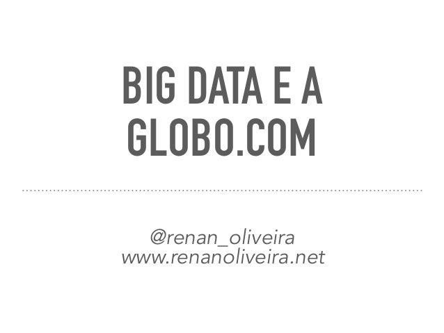 BIG DATA E A GLOBO.COM @renan_oliveira www.renanoliveira.net