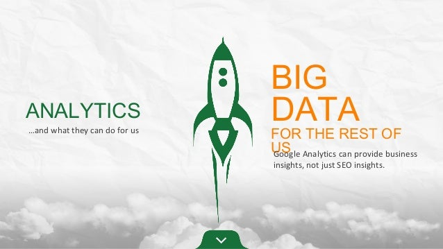 ANALYTICS …and what they can do for us  BIG DATA  FOR THE REST OF US Analytics can provide business Google insights, not j...