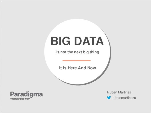 BIG DATAis not the next big thing It Is Here And Now                            Ruben Martinez                            ...