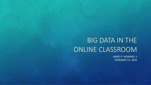 BIG DATA IN THE ONLINE CLASSROOM JAMES P. HOWARD, II FEBRUARY 13, 2016